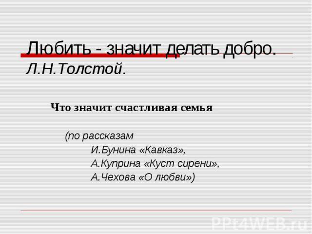 Любить - значит делать добро. Л.Н.Толстой. Что значит счастливая семья (по рассказам И.Бунина «Кавказ», А.Куприна «Куст сирени», А.Чехова «О любви»)