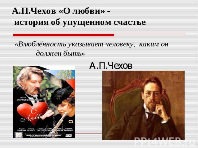 А.П.Чехов «О любви» - история об упущенном счастье «Влюблённость указывает человеку, каким он должен быть» А.П.Чехов