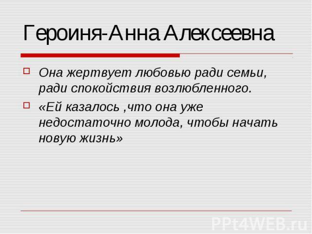 Героиня-Анна Алексеевна Она жертвует любовью ради семьи, ради спокойствия возлюбленного. «Ей казалось,что она уже недостаточно молода, чтобы начать новую жизнь»