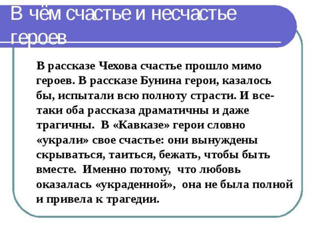 В чём счастье и несчастье героев В рассказе Чехова счастье прошло мимо героев. В рассказе Бунина герои, казалось бы, испытали всю полноту страсти. И все-таки оба рассказа драматичны и даже трагичны. В «Кавказе» герои словно «украли» свое счастье: он…