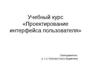 Учебный курс «Проектирование интерфейса пользователя» Преподаватель: к. т. н. Пе