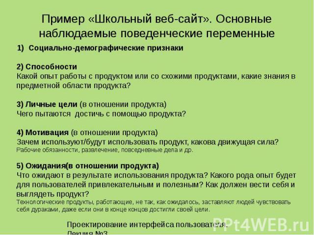 Проектирование интерфейса пользователя. Лекция 3.15 Пример «Школьный веб-сайт». Основные наблюдаемые поведенческие переменные 1)Социально-демографические признаки 2) Способности Какой опыт работы с продуктом или со схожими продуктами, какие знания в…