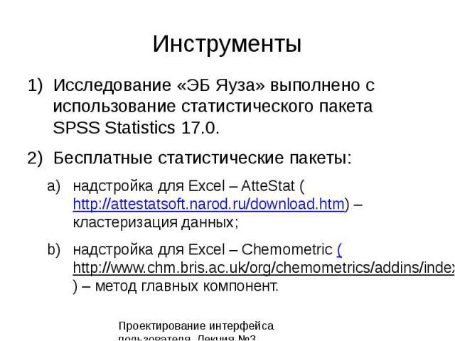 Инструменты 1)Исследование «ЭБ Яуза» выполнено с использование статистического пакета SPSS Statistics 17.0. 2)Бесплатные статистические пакеты: a)надстройка для Excel – AtteStat (http://attestatsoft.narod.ru/download.htm) – кластеризация данных;http…