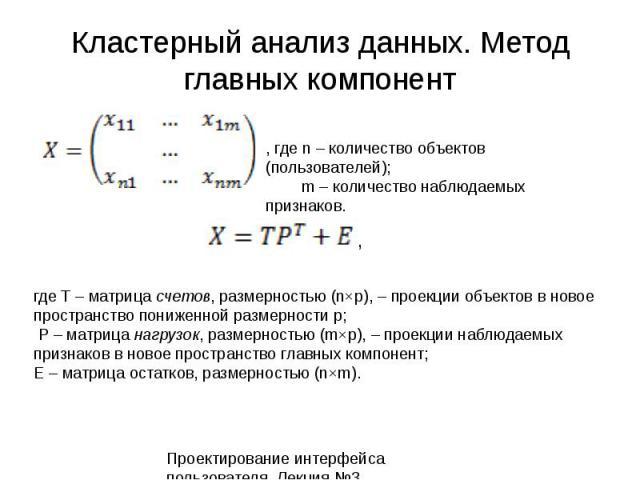 Кластерный анализ данных. Метод главных компонент Проектирование интерфейса пользователя. Лекция 3.25, где n – количество объектов (пользователей); m – количество наблюдаемых признаков. где T – матрица счетов, размерностью (n×p), – проекции объектов…