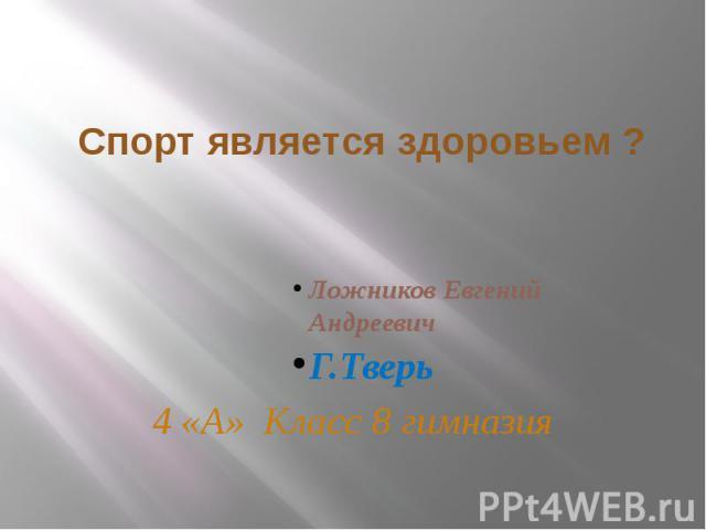 Спорт является здоровьем ?Ложников Евгений АндреевичГ.Тверь4 «А» Класс 8 гимназия