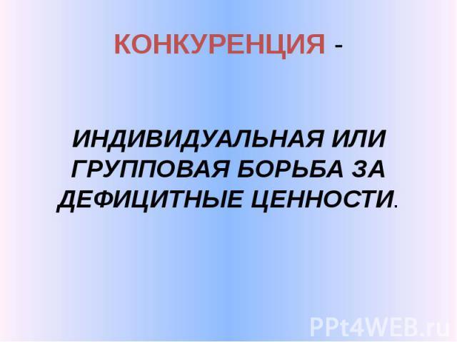 КОНКУРЕНЦИЯ - ИНДИВИДУАЛЬНАЯ ИЛИ ГРУППОВАЯ БОРЬБА ЗА ДЕФИЦИТНЫЕ ЦЕННОСТИ.