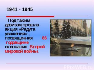 1941 - 1945 Под таким девизом прошла акция «Радуга уважения», посвященная 66 год