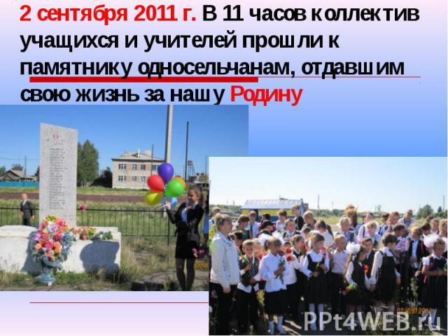 2 сентября 2011 г. В 11 часов коллектив учащихся и учителей прошли к памятнику односельчанам, отдавшим свою жизнь за нашу Родину
