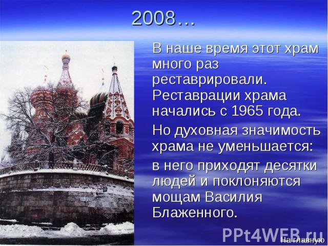2008… В наше время этот храм много раз реставрировали. Реставрации храма начались с 1965 года. В наше время этот храм много раз реставрировали. Реставрации храма начались с 1965 года. Но духовная значимость храма не уменьшается: Но духовная значимос…