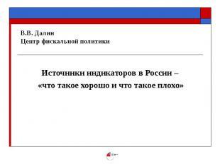 В.В. Далин Центр фискальной политики Источники индикаторов в России – «что такое