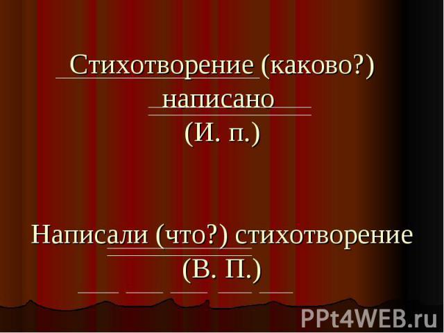Стихотворение (каково?) написано (И. п.)Написали (что?) стихотворение (В. П.)