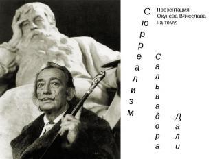С ю р р е а л и з м С а л ь в а д о р а Д а л и Презентация Окунева Вячеслава на