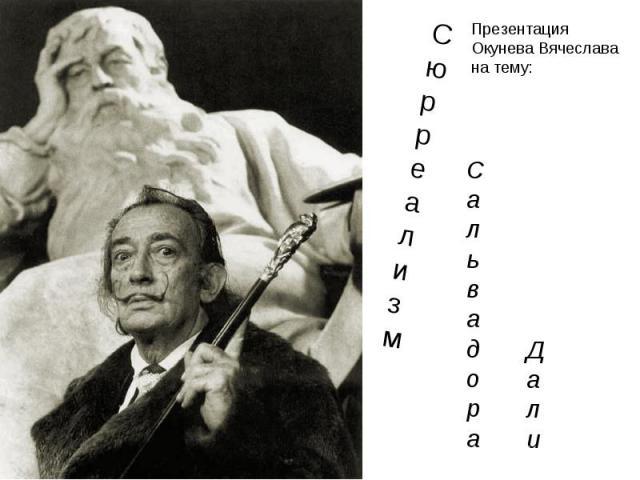 С ю р р е а л и з м С а л ь в а д о р а Д а л и Презентация Окунева Вячеслава на тему: