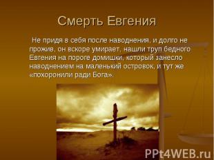 Смерть Евгения Не придя в себя после наводнения, и долго не прожив, он вскоре ум