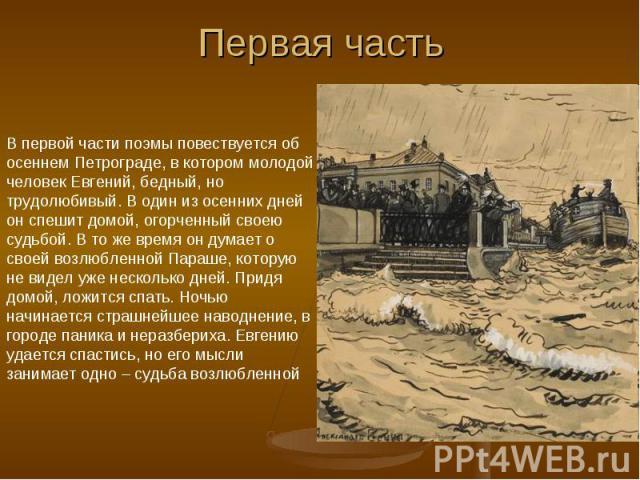 Первая часть В первой части поэмы повествуется об осеннем Петрограде, в котором молодой человек Евгений, бедный, но трудолюбивый. В один из осенних дней он спешит домой, огорченный своею судьбой. В то же время он думает о своей возлюбленной Параше, …