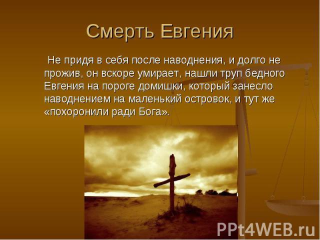 Смерть Евгения Не придя в себя после наводнения, и долго не прожив, он вскоре умирает, нашли труп бедного Евгения на пороге домишки, который занесло наводнением на маленький островок, и тут же «похоронили ради Бога». Не придя в себя после наводнения…