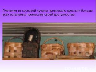 Плетение из сосновой лучины привлекало крестьян больше всех остальных промыслов