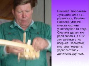 Николай Николаевич Лукошкин 1954 г.р., родом из д. Камень- Наволок, умение плест