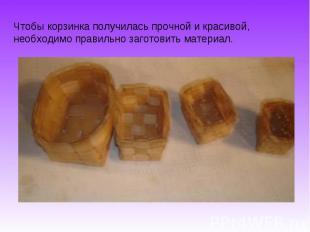 Чтобы корзинка получилась прочной и красивой, необходимо правильно заготовить ма