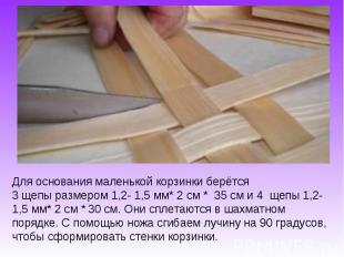 Для основания маленькой корзинки берётся 3 щепы размером 1,2- 1,5 мм* 2 см * 35