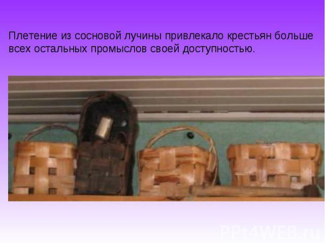 Плетение из сосновой лучины привлекало крестьян больше всех остальных промыслов своей доступностью.