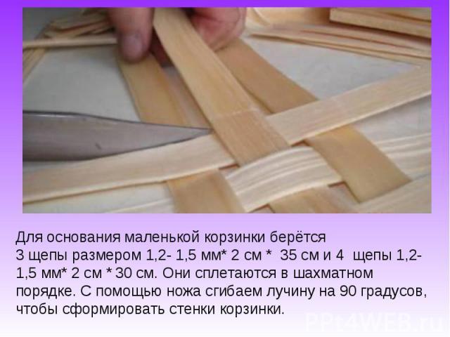 Для основания маленькой корзинки берётся 3 щепы размером 1,2- 1,5 мм* 2 см * 35 см и 4 щепы 1,2- 1,5 мм* 2 см * 30 см. Они сплетаются в шахматном порядке. С помощью ножа сгибаем лучину на 90 градусов, чтобы сформировать стенки корзинки.
