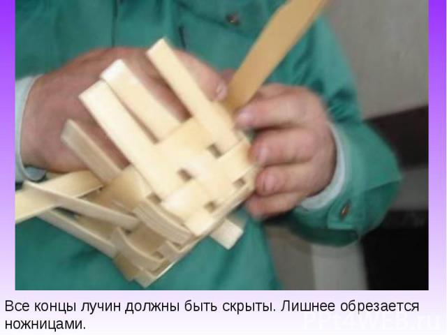 Все концы лучин должны быть скрыты. Лишнее обрезается ножницами.