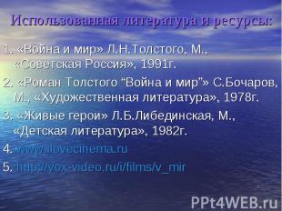 Использованная литература и ресурсы: 1. «Война и мир» Л.Н.Толстого, М., «Советск