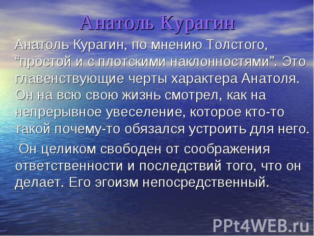 Анатоль Курагин Анатоль Курагин, по мнению Толстого,простой и с плотскими наклонностями. Это главенствующие черты характера Анатоля. Он на всю свою жизнь смотрел, как на непрерывное увеселение, которое кто-то такой почему-то обязался устроить для не…
