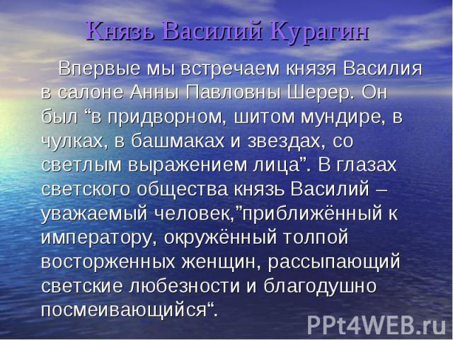 Князь Василий Курагин Впервые мы встречаем князя Василия в салоне Анны Павловны Шерер. Он был в придворном, шитом мундире, в чулках, в башмаках и звездах, со светлым выражением лица. В глазах светского общества князь Василий – уважаемый человек,приб…