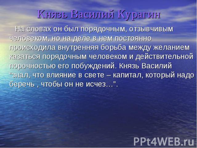 Князь Василий Курагин На словах он был порядочным, отзывчивым человеком, но на деле в нем постоянно происходила внутренняя борьба между желанием казаться порядочным человеком и действительной порочностью его побуждений. Князь Василийзнал, что влияни…