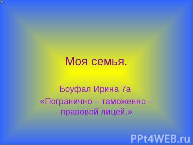 Моя семья. Боуфал Ирина 7а «Погранично – таможенно – правовой лицей.»