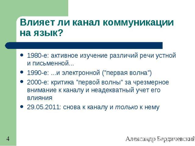 4 Влияет ли канал коммуникации на язык? 1980-е: активное изучение различий речи устной и письменной... 1990-е:...и электронной (