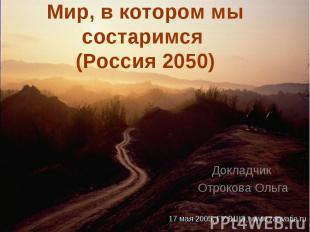 Мир, в котором мы состаримся (Россия 2050) Докладчик Отрокова Ольга 17 мая 2005,