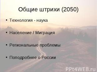 Общие штрихи (2050) Технология - наука Население / Миграция Региональные проблем