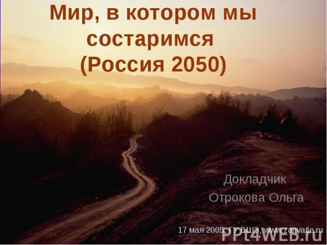 Мир, в котором мы состаримся (Россия 2050) Докладчик Отрокова Ольга 17 мая 2005, ГУ ВШЭ, www.zanyatie.ru