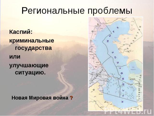Региональные проблемы Каспий: криминальные государства или улучшающие ситуацию. Новая Мировая война ?