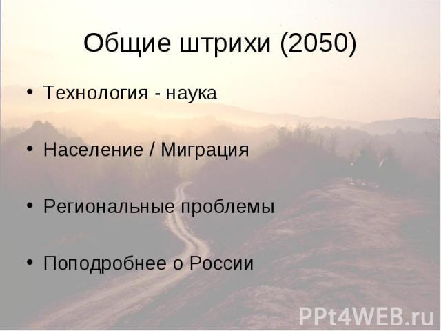 Общие штрихи (2050) Технология - наука Население / Миграция Региональные проблемы Поподробнее о России