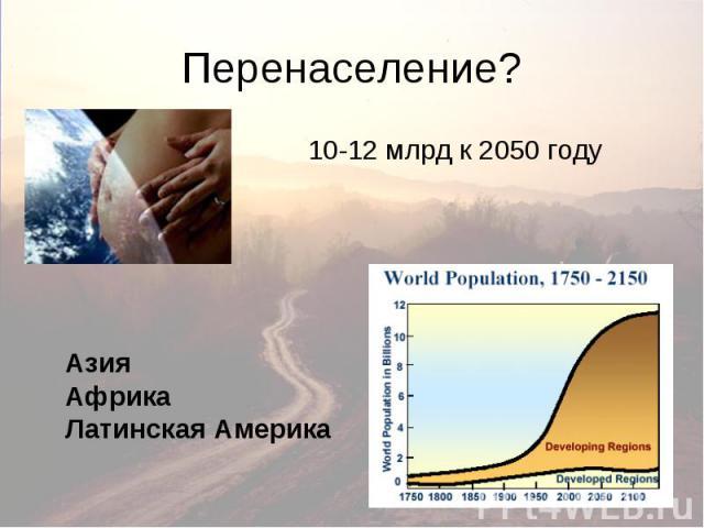 Перенаселение? Азия Африка Латинская Америка 10-12 млрд к 2050 году