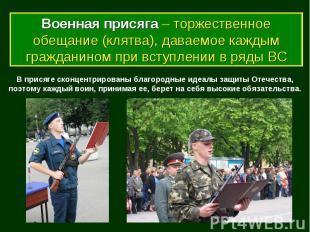Военная присяга – торжественное обещание (клятва), даваемое каждым гражданином п