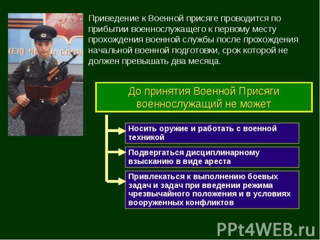 До принятия Военной Присяги военнослужащий не может Привлекаться к выполнению боевых задач и задач при введении режима чрезвычайного положения и в условиях вооруженных конфликтов Подвергаться дисциплинарному взысканию в виде ареста Носить оружие и р…