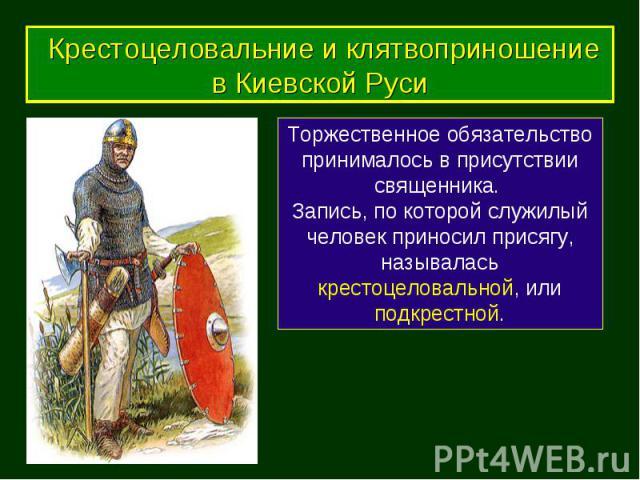 Торжественное обязательство принималось в присутствии священника. Запись, по которой служилый человек приносил присягу, называлась крестоцеловальной, или подкрестной. Крестоцеловальние и клятвоприношение в Киевской Руси Крестоцеловальние и клятвопри…