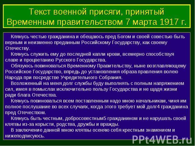 Клянусь честью гражданина и обещаюсь пред Богом и своей совестью быть верным и неизменно преданным Российскому Государству, как своему Отечеству. Клянусь служить ему до последней капли крови, всемерно способствуя славе и процветанию Русского Государ…
