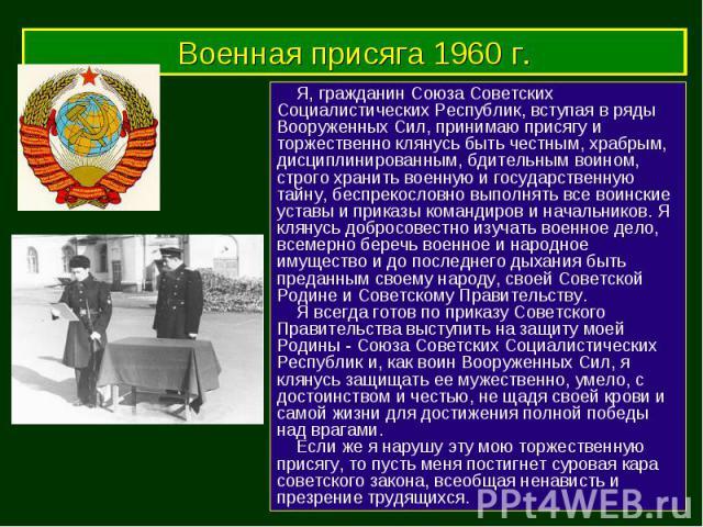 Военная присяга 1960 г. Я, гражданин Союза Советских Социалистических Республик, вступая в ряды Вооруженных Сил, принимаю присягу и торжественно клянусь быть честным, храбрым, дисциплинированным, бдительным воином, строго хранить военную и государст…