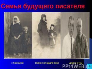 Семья будущего писателя с бабушкой мама и младший брат дядя и отец