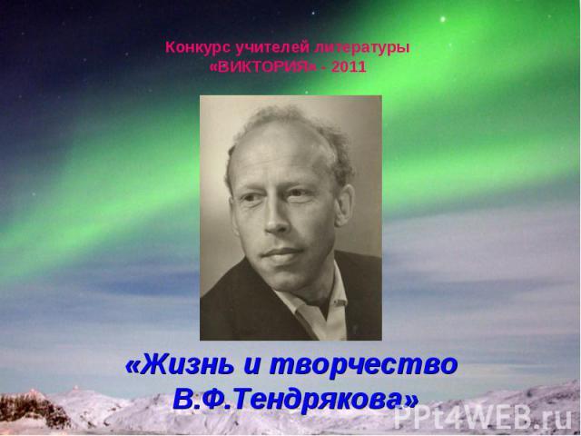 Конкурс учителей литературы «ВИКТОРИЯ» - 2011 «Жизнь и творчество В.Ф.Тендрякова»