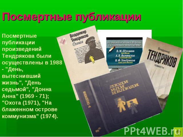 Посмертные публикации Посмертные публикации произведений Тендрякова были осуществлены в 1988 -