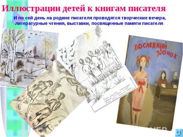 Иллюстрации детей к книгам писателя И по сей день на родине писателя проводятся творческие вечера, литературные чтения, выставки, посвященные памяти писателя.