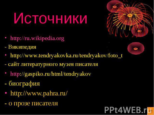 Источники http://ru.wikipedia.org - Википедия http://www.tendryakovka.ru/tendryakov/foto_t - сайт литературного музея писателя http://gaspiko.ru/html/tendryakov - биография http://www.pahra.ru/ - о прозе писателя