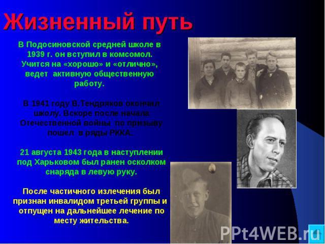 Жизненный путь В Подосиновской средней школе в 1939 г. он вступил в комсомол. Учится на «хорошо» и «отлично», ведет активную общественную работу. В 1941 году В.Тендряков окончил школу. Вскоре после начала Отечественной войны по призыву пошел в ряды …
